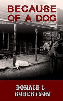 Because of a Dog: A Western Novella - Donald L. Robertson