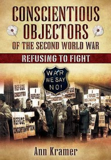 Conscientious Objectors of the Second World War: Refusing to Fight - Ann Kramer