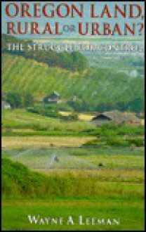 Oregon Land, Rural or Urban?: The Struggle for Control - Wayne A. Leeman