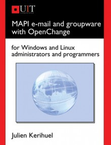 MAPI E-mail and Groupware with OpenChange: For Windows and Linux Administrators and Programmers - Julien Kerihuel