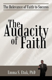The Audacity of Faith: The Relevance of Faith to Success - Emma S. Etuk