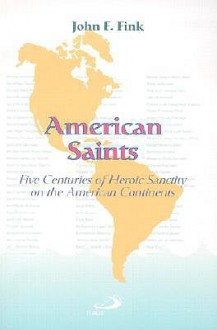 American Saints: Five Centuries of Heroic Sanctity on the American Continents - John F. Fink