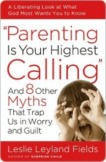 Parenting Is Your Highest Calling: And Eight Other Myths That Trap Us in Worry and Guilt - Leslie Fields