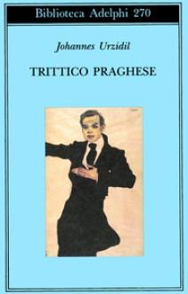 Trittico praghese - Johannes Urzidil, Claudio Magris, Elisabetta Dell'Anna Ciancia