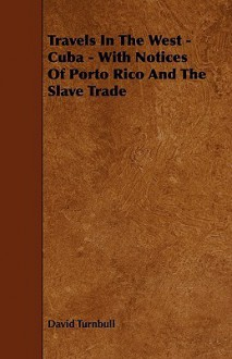 Travels in the West - Cuba - With Notices of Porto Rico and the Slave Trade - David Turnbull