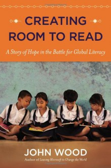 Creating Room to Read: A Story of Hope in the Battle for Global Literacy - John Wood