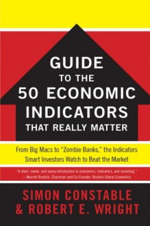 "The WSJ Guide to the 50 Economic Indicators That Really Matter: From Big Macs to ""Zombie Banks,"" the Indicators Smart Investors Watch to Beat the Market - Simon Constable, Robert E. Wright"