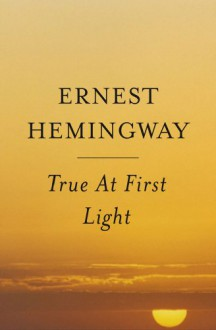 True At First Light: A Fictional Memoir - Ernest Hemingway, Patrick Hemingway