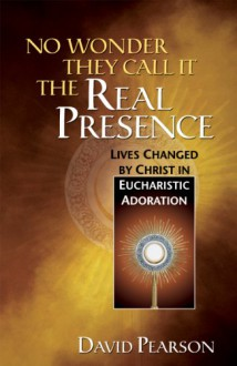 No Wonder They Call It the Real Presence: Lives Changed by Christ In Eucharistic Adoration - David Pearson