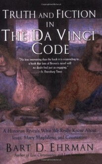 Truth and Fiction in The Da Vinci Code: A Historian Reveals What We Really Know about Jesus, Mary Magdalene & Constantine - Bart D. Ehrman