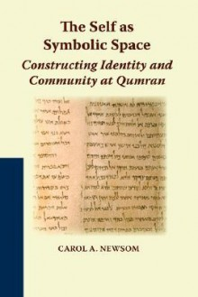 The Self as Symbolic Space: Constructing Identity and Community at Qumran - Carol A. Newsom