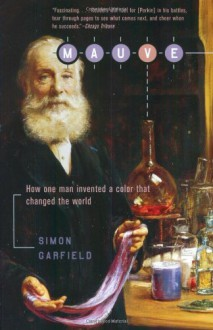 Mauve: How One Man Invented a Color That Changed the World - Simon Garfield