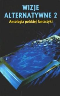 Wizje alternatywne 2 - Jacek Dukaj, Rafał A. Ziemkiewicz, Andrzej Drzewiński, Marek S. Huberath, Maciej Żerdziński, Mirosław Piotr Jabłoński
