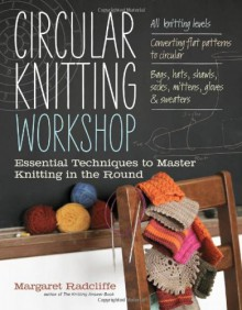 Circular Knitting Workshop: Essential Techniques to Master Knitting in the Round - Margaret Radcliffe