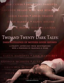 Two and Twenty Dark Tales: Dark Retellings of Mother Goose Rhymes - Lisa Mantchev, Francisco X. Stork, Leah Cypess, C. Lee McKenzie, Sarwat Chadda, Karen Mahoney, Suzanne Young, Heidi R. Kling, Angie Frazier, Shannon Delany, Suzanne Lazear, K.M. Walton, Pam van Hylckama Vlieg, Jessie Harrell, Gretchen McNeil, Nina Berry, Leigh Fallon, Max