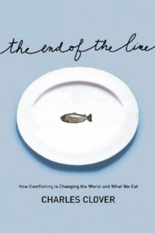 The End of the Line: How Overfishing Is Changing the World and What We Eat - Charles Clover