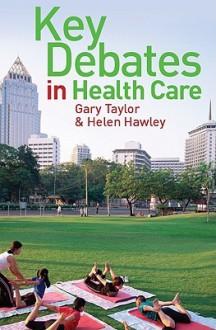 Key Debates in Healthcare - Gary Taylor, Helen Hawley