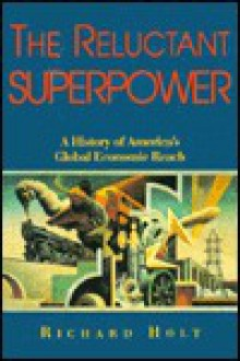 The Reluctant Superpower: A History of America's Global Economic Reach - Richard P.F. Holt