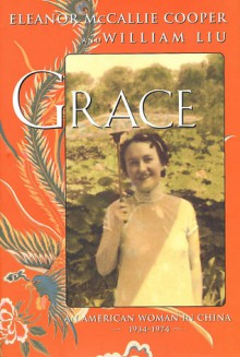 Grace: An American Woman's Forty Years in China, 1934-1974 - Eleanor McCallie Cooper, William Liu