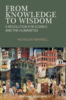 From Knowledge to Wisdom: A Revolution for Science and the Humanities - Nicholas Maxwell