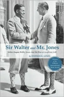 Sir Walter and Mr. Jones: Walter Hagen, Bobby Jones, and the Rise of American Golf - Stephen R. Lowe