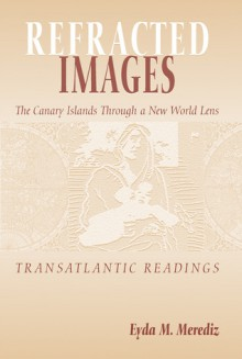 Refracted Images: The Canary Islands Through A New World Lens: Transatlantic Readings - Eyda M. Merediz