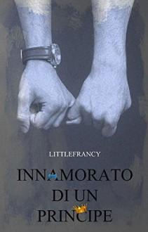 Innamorato Di Un Principe (La Trilogia del Principe Vol. 1) - Fabiola Silvestro,Littlefrancy,Desi Web