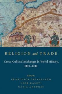 Religion and Trade: Cross-Cultural Exchanges in World History, 1000-1900 - Francesca Trivellato, Leor Halevi, Catia Antunes