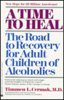 A Time to Heal: The Road to Recovery for Adult Children of Alcoholics - Timmen L. Cermak