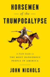 Horsemen of the Trumpocalypse: A Field Guide to the Most Dangerous People in America - John Nichols
