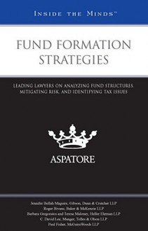 Fund Formation Strategies: Leading Lawyers on Analyzing Fund Structures, Mitigating Risk, and Identifying Tax Issues - Aspatore Books