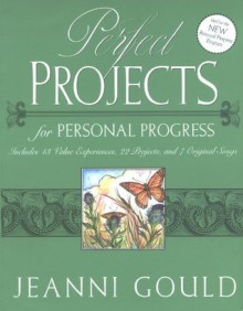 Perfect Projects for Personal Progress: Includes 43 Value Experiences, 22 Projects, and 7 Original Songs - Jeanni Gould