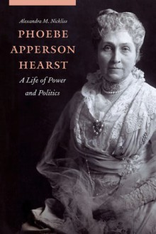 Phoebe Apperson Hearst: A Life of Power and Politics - Alexandra M. Nickliss