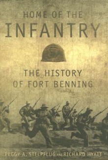 Home of the Infantry: The History of Fort Benning - Peggy A. Stelpflug, Richard Hyatt