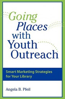 Going Places with Youth Outreach: Smart Marketing Strategies for Your Library - Angela B. Pfeil