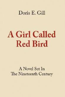 A Girl Called Red Bird: A Novel Set in the Nineteenth Century - Doris, E. Gill