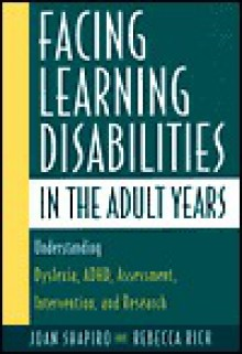 Facing Learning Disabilities in the Adult Years: Understanding Dyslexia, ADHD, Assessment, Intervention, and Research. - Joan Shapiro, Rebecca Rich