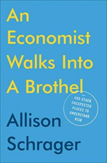 An Economist Walks Into A Brothel - and Other Unexpected Places to Understand Risk - Allison Schrager