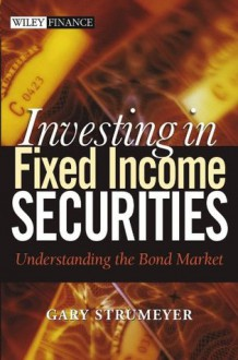 Investing in Fixed Income Securities: Understanding the Bond Market (Wiley Finance) - Gary Strumeyer