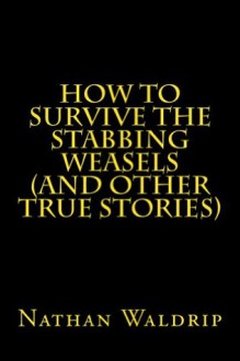 How to Survive the Stabbing Weasels (and Other True Stories) - Nathan Waldrip