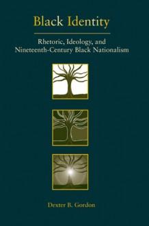 Black Identity: Rhetoric, Ideology, and Nineteenth-Century Black Nationalism - Dexter B. Gordon