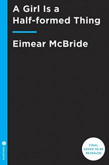 A Girl Is a Half-formed Thing: A Novel - Eimear McBride