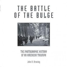 The Battle of the Bulge: The Photographic History of an American Triumph - John R. Bruning