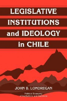 Legislative Institutions and Ideology in Chile - John B. Londregan