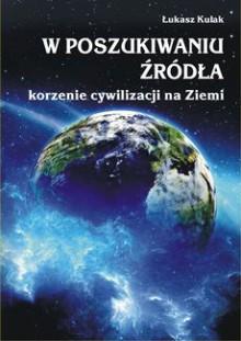 W poszukiwaniu źródła - korzenie cywilizacji na Ziemi - Łukasz Kulak