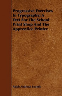 Progressive Exercises in Typography; A Text for the School Print Shop and the Apprentice Printer - Ralph Andrews Loomis