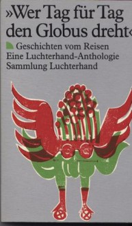 """""""Wer Tag Für Tag Den Globus Dreht"""": Geschichten Vom Reisen: Eine Luchterhand Anthologie - Klaus Binder"""