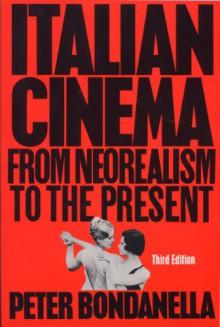 Italian Cinema: From Neorealism to the Present - Peter Bondanella