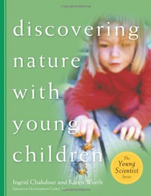 Discovering Nature with Young Children: Part of the Young Scientist Series - Ingrid Chalufour, Karen Worth