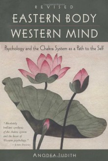 Eastern Body, Western Mind: Psychology and the Chakra System As a Path to the Self - Anodea Judith, Judith Anodea